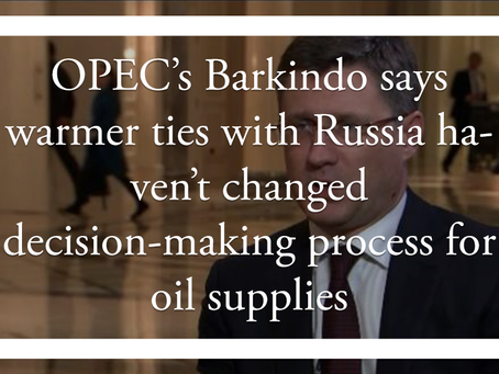 OPEC's Barkindo says warmer ties with Russia haven't changed decision-making process for oil supplie