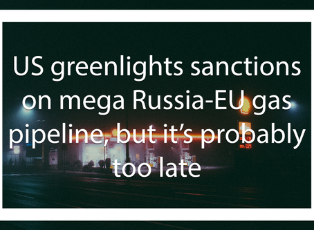 US greenlights sanctions on mega Russia-EU gas pipeline, but it's probably too late