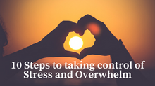 10 Steps to taking control of Stress and Overwhelm