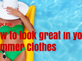 Quick Fix - How to look great in your summer clothes