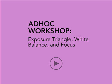 AD HOC WORKSHOP:  Exposure Triangle, White Balance and Focus