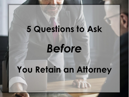 5 Questions to Ask Before You Retain An Attorney