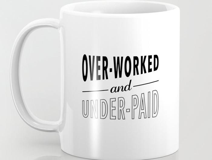 OVERWORKED? UNDERPAID?