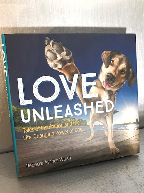 Love Unleashed - Tales of Inspiration and the Life Changing Power of Dogs