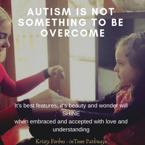 photo of a child and adult facing each other with the words: Autism is not something to be overcome. It's best features, it's beauty and wonder will SHINE when embraced and accepted with love and understanding