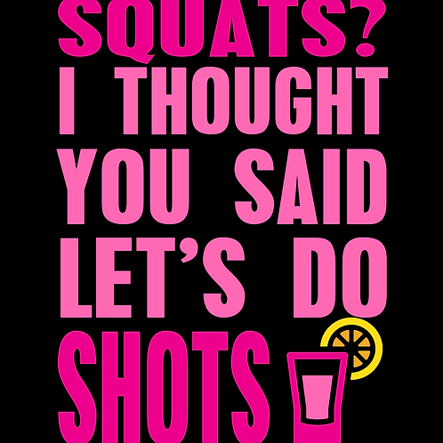 Squats?  I Thought You Said Let's Do Shots T-Shirt