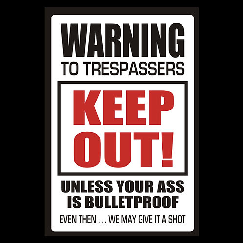 Trespassers Keep Out, Unless Your Ass Is Bulletproof - Sign (PVC117)