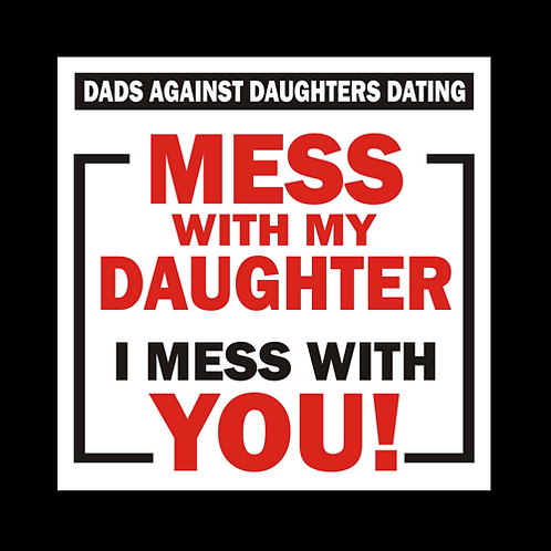 Mess With My Daughter I Mess With You (G398)