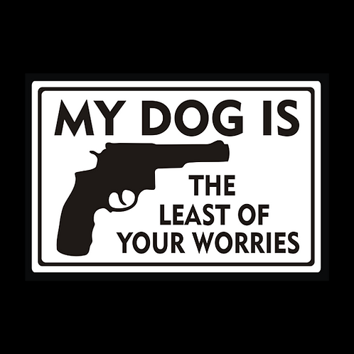 My Dog Is Least Of Your Worries - Sign  (PVC-91)