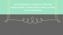 23 tips for  maintaining your sanity when living with kids!