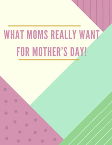 What Moms Really Want For Mother's Day!