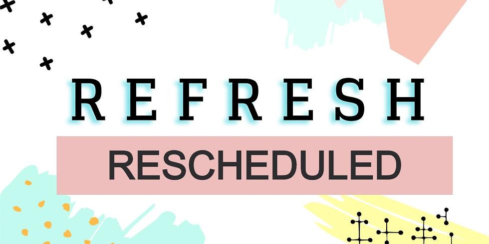 Refresh - Rescheduled