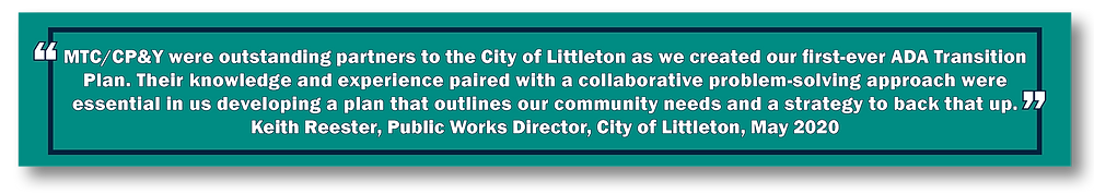 """""""MTC/CP&Y were outstanding partners to the City of Littleton as we created our first-ever ADA Transition Plan. Their knowledge and experience paired with a collaborative problem-solving approach were essential in us developing a plan that outlines our community needs and a strategy to back that up."""" Keith Reester, Public Works Director, City of Littleton, May 2020"""