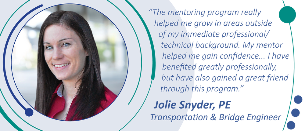 """""""The mentoring program really helped me grow in areas outside of my immediate professional/technical background. My mentor helped me gain confidence... I have benefited greatly professionally, but have also gained a great friend through this program."""" Jolie Snyder, PE, Transportation & Bridge Engineer"""