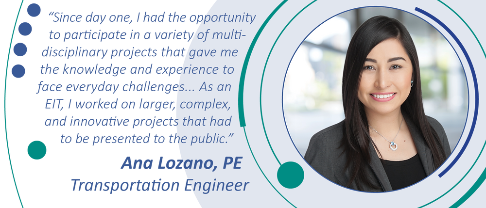 """""""Since day one, I had the opportunity to participate in a variety of multi-disciplinary projects that gave me the knowledge and experience to face everyday challenges... As an EIT, I worked on larger, complex, and innovative projects that had to be presented to the public."""" Ana Lozano, PE, Transportation Engineer"""