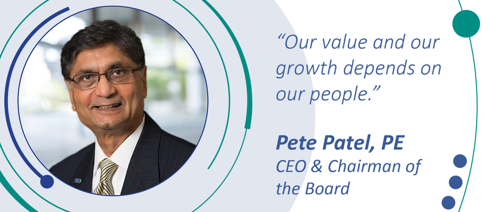 """""""Our value and our growth depends on our people."""" Pete Patel, PE, CEO and Chairman of the Board"""