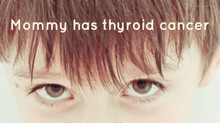 Mommy has thyroid cancer.