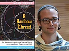 """Chadeish Yameinu Jewish Renewal and Temple Beth El  invite you to celebrate   SHABBAT OF LOVE AND PRIDE Friday, June 18, 7:00 pm   Our special guest speaker will be Noam Sienna:    """"SPINNING A RAINBOW THREAD:  REFLECTIONS ON WRITING QUEER JEWISH HISTORY""""  What is the place of gay, lesbian, bisexual, transgender, and queer Jews in history? Historian Noam Sienna has worked to uncover documents that until now have been scattered across the globe, and largely unrecognized. Pulling together these varied sources, written in over fifteen languages — which include poetry, literature, law, midrash, and memoir – Sienna created the very first anthology of queer Jewish history, released in 2019. Drawing on this publication, Sienna spins a complex story about Jewish sexuality and gender across time and space.   Noam Sienna is a scholar of Jewish culture and history, focusing on the medieval and early modern periods, and with a particular interest in Jewish communities in the Islamic world. His first book, A Rainbow Thread: An Anthology of Queer Jewish Texts from the First Century to 1969 (Philadelphia: Print-O-Craft, 2019), was awarded the 2020 Reference Award from the Association of Jewish Libraries, and the 2020 Anthology Award from the Lambda Literary Foundation. """