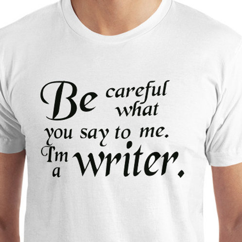 Be careful what you say to me. I'm a writer.
