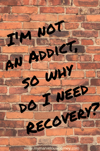 I'm not an addict so why do I need recovery?