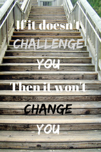 If it doesn't challenge you, then it won't change you