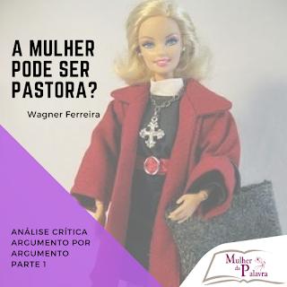 A mulher pode ser pastora? Análise crítica ARGUMENTO POR ARGUMENTO. PARTE 1. por Wagner Ferreira.
