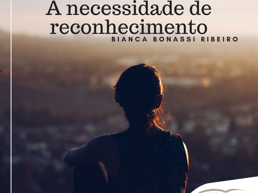 A necessidade de reconhecimento. por Bianca Bonassi Ribeiro