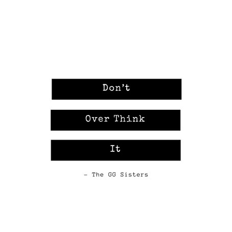 Don't Over think it!