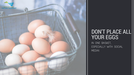 Don't place all your eggs in one basket, especially with Social Media.