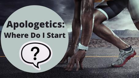 Apologetics: Where Do I Start?
