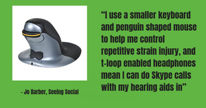 """I use a smaller keyboard and penguin shaped mouse to help me control repetitive strain injury, and t-loop enabled headphones mean I can do Skype calls with my hearing aids in"""