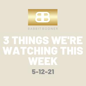 Three Things We're Watching This Week - 5/12/2021