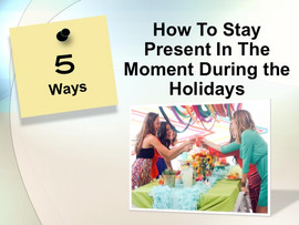 New Tip Series: 5 Ways To Stay Present In The Moment During the Holidays