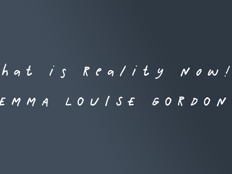'What is Reality Now!?' by Emma Louise Gordon