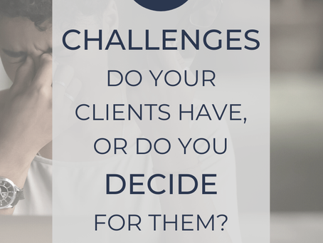 Do you really know what your client's challenge is, or are you deciding for them?