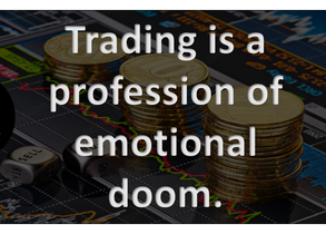 Trading is a profession of emotional doom.