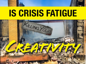 Is Crisis Fatigue Killing Your Creativity? 4 Effective Strategies to Win the Battle