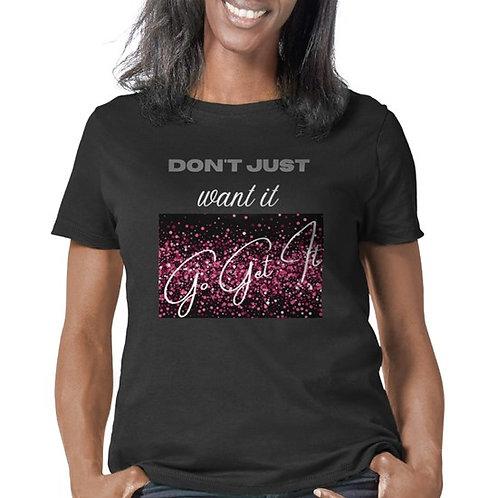 Don't Just Want It - Go Get It - Women's T-Shirt