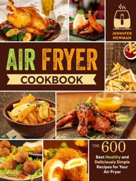 Air Fryer Cookbook: 600 Best Healthy and Deliciously Simple Recipes for Your Air