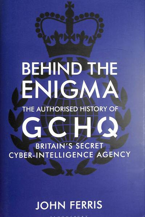 Behind the Enigma: The Authorised History of GCHQ, Britain's Secret Cyber-Intell