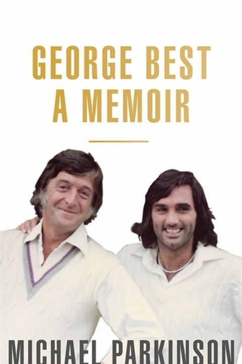 George Best: A Memoir: A unique biography of football icon, George Best
