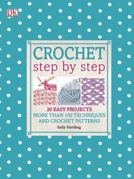 Crochet Step by Step: More Than 100 Techniques and Crochet Patterns