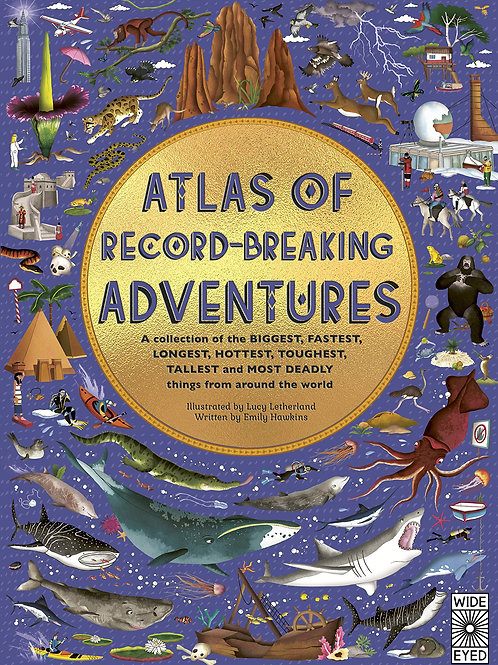 Atlas of Record-Breaking Adventures: A collection of the BIGGEST, FASTEST, LONGE