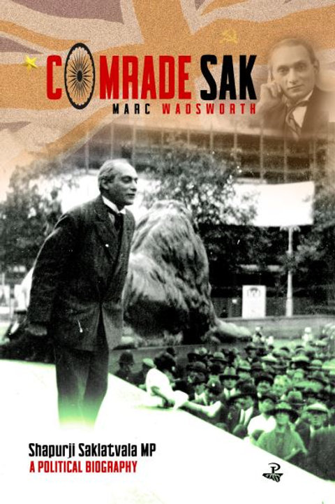 Comrade Sak: Shapurji Saklatvala MP, A Political Biography