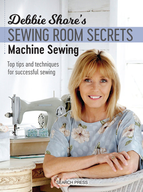 Debbie Shore's Sewing Room Secrets: Machine Sewing: Top Tips and Techniques for
