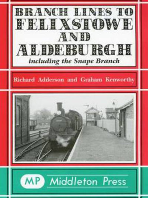 Branch Lines to Felixstowe and Aldeburgh: Including the Snape Branch