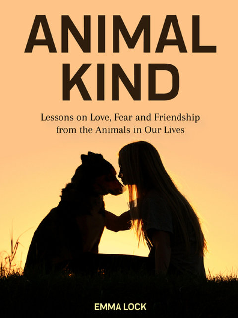 Animal Kind: Lessons on Love, Fear and Friendship from the Wild