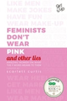 Feminists Don't Wear Pink (and other lies): Amazing women on what the F-word mea