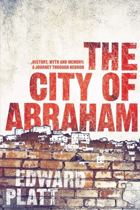 City of Abraham: History, Myth and Memory: A Journey through Hebron