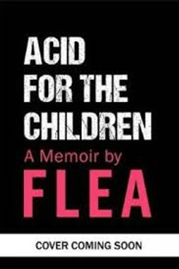Acid For The Children - The autobiography of Flea, the Red H